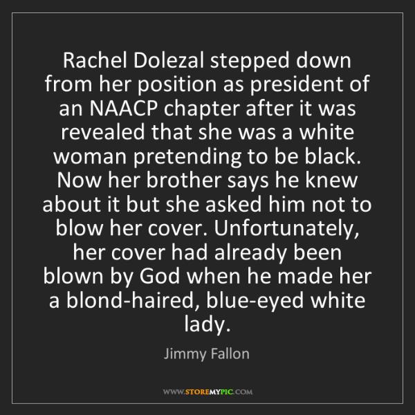 Jimmy Fallon: Rachel Dolezal stepped down from her position as president...