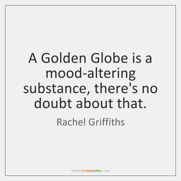A Golden Globe is a mood-altering substance, there's no doubt about that.