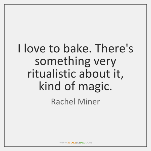 I love to bake. There's something very ritualistic about it, kind of ...