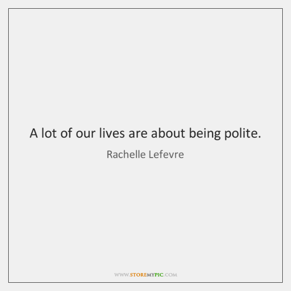 A lot of our lives are about being polite.