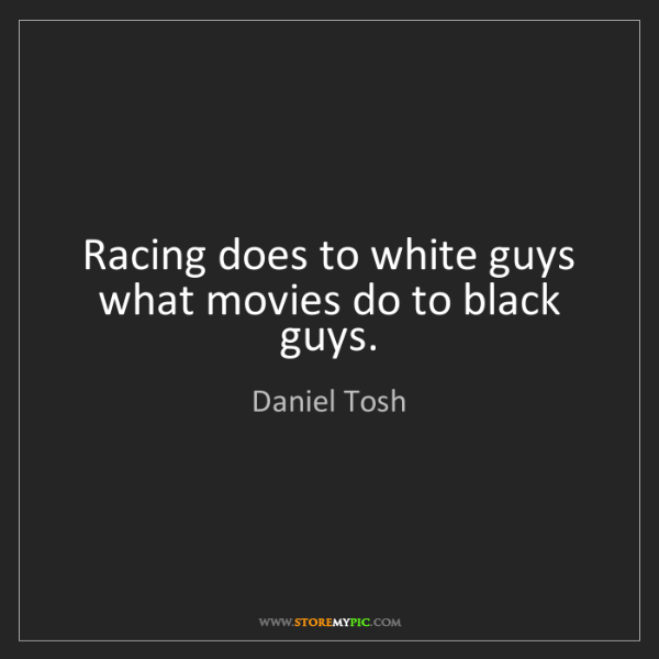 Daniel Tosh: Racing does to white guys what movies do to black guys.