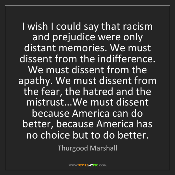 Thurgood Marshall: I wish I could say that racism and prejudice were only...