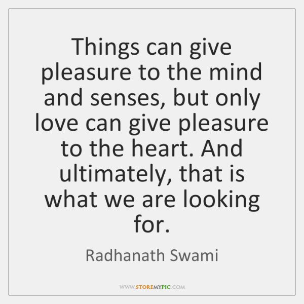 Things can give pleasure to the mind and senses, but only love ...