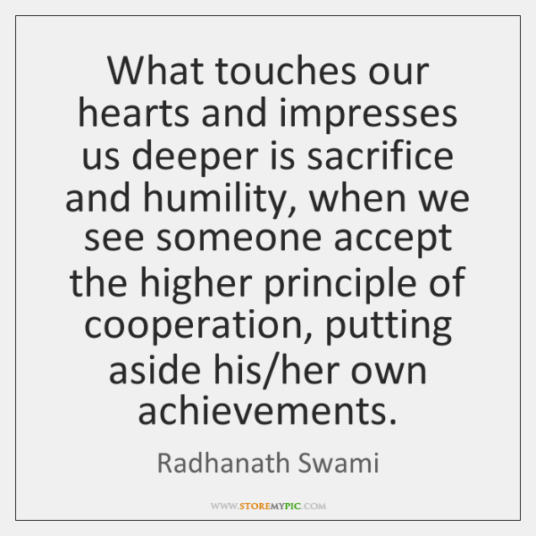 What touches our hearts and impresses us deeper is sacrifice and humility, ...