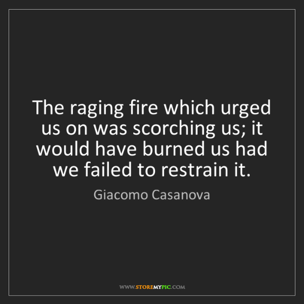 Giacomo Casanova: The raging fire which urged us on was scorching us; it...