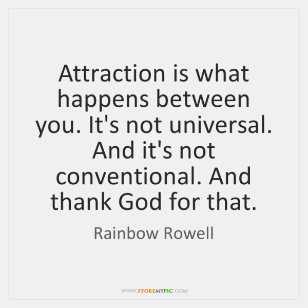 Attraction is what happens between you. It's not universal. And it's not ...