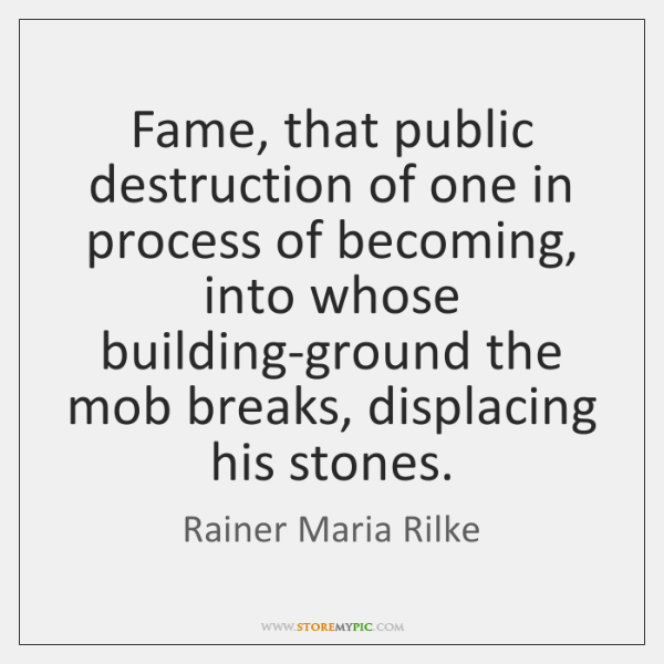Fame, that public destruction of one in process of becoming, into whose ...