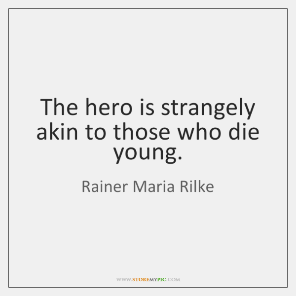 The hero is strangely akin to those who die young.