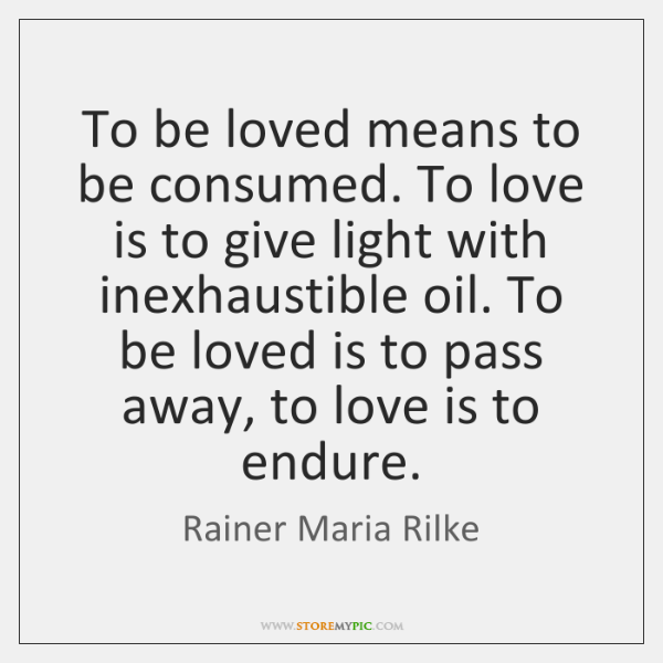 To be loved means to be consumed. To love is to give ...