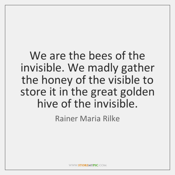 We are the bees of the invisible. We madly gather the honey ...