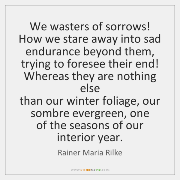 We wasters of sorrows!   How we stare away into sad endurance beyond ...