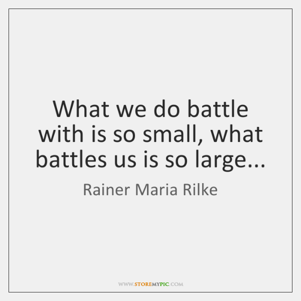 What we do battle with is so small, what battles us is ...