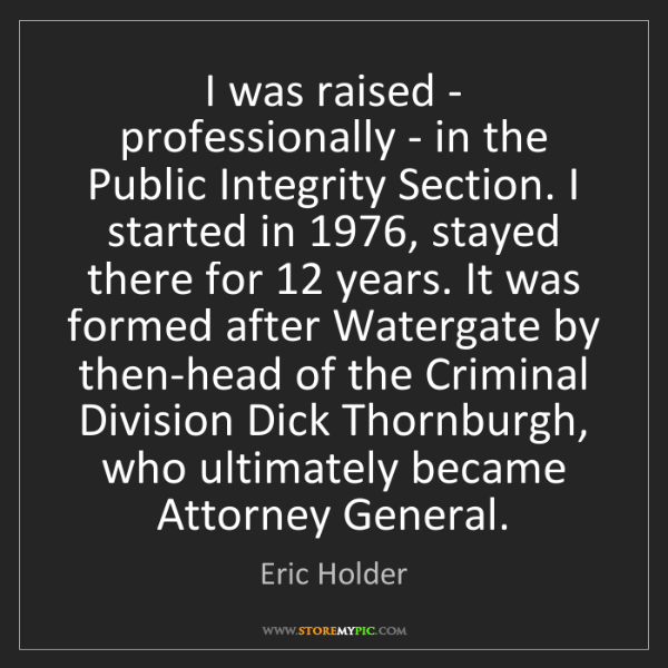 Eric Holder: I was raised - professionally - in the Public Integrity...