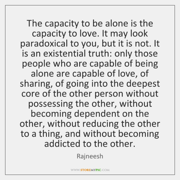 The capacity to be alone is the capacity to love. It may ...