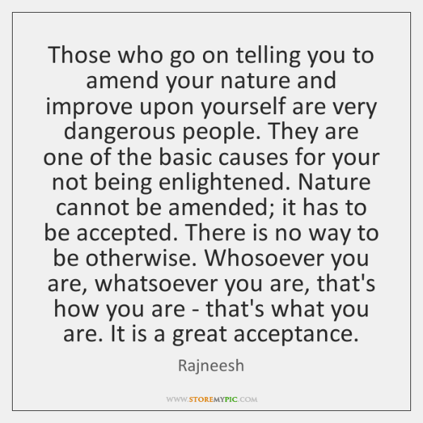 Those who go on telling you to amend your nature and improve ...