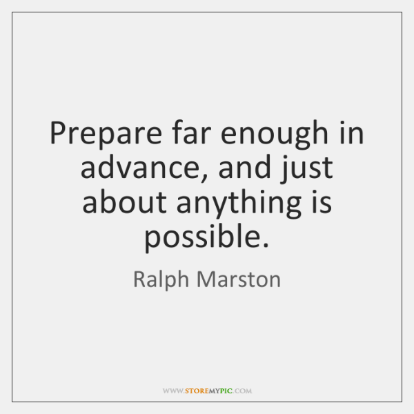 Prepare far enough in advance, and just about anything is possible.
