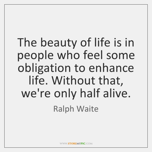 The beauty of life is in people who feel some obligation to ...