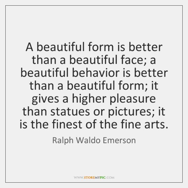A beautiful form is better than a beautiful face; a beautiful behavior ...