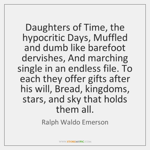 Daughters of Time, the hypocritic Days, Muffled and dumb like barefoot dervishes, ...