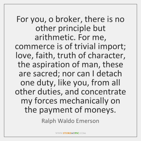 For you, o broker, there is no other principle but arithmetic. For ...
