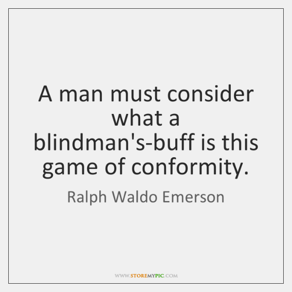 A man must consider what a blindman's-buff is this game of conformity.