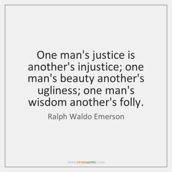 One man's justice is another's injustice; one man's beauty another's ugliness; one ...