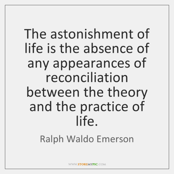 The astonishment of life is the absence of any appearances of reconciliation ...