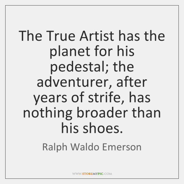 The True Artist has the planet for his pedestal; the adventurer, after ...