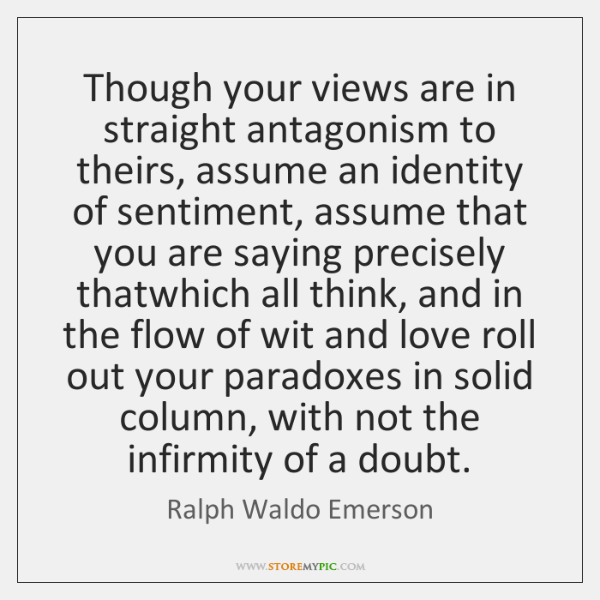 Though your views are in straight antagonism to theirs, assume an identity ...