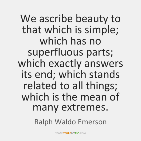 We ascribe beauty to that which is simple; which has no superfluous ...