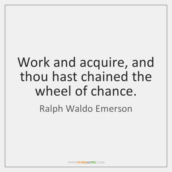 Work and acquire, and thou hast chained the wheel of chance.