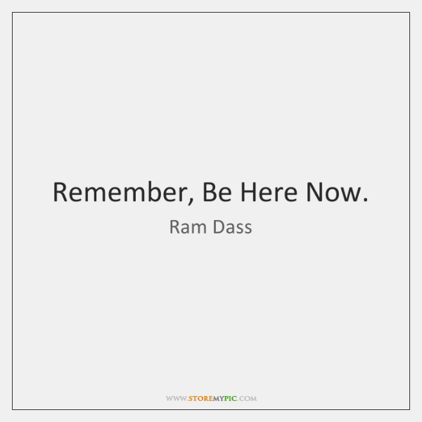 Remember, Be Here Now.