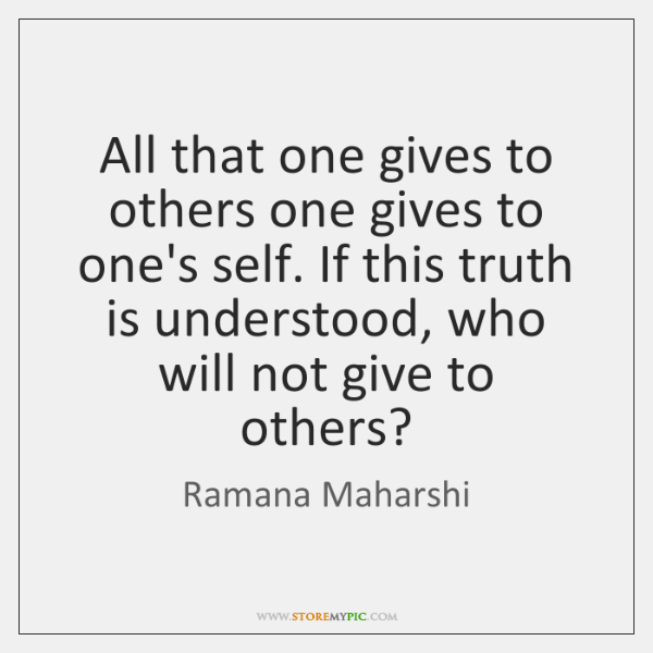 All that one gives to others one gives to one's self. If ...
