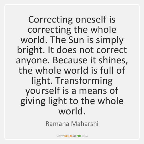 Correcting oneself is correcting the whole world. The Sun is simply bright. ...