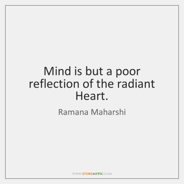 Mind is but a poor reflection of the radiant Heart.