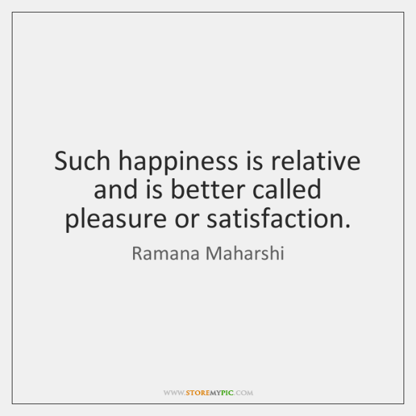 Such happiness is relative and is better called pleasure or satisfaction.