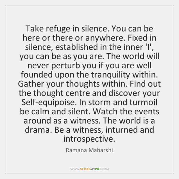 Take refuge in silence. You can be here or there or anywhere. ...