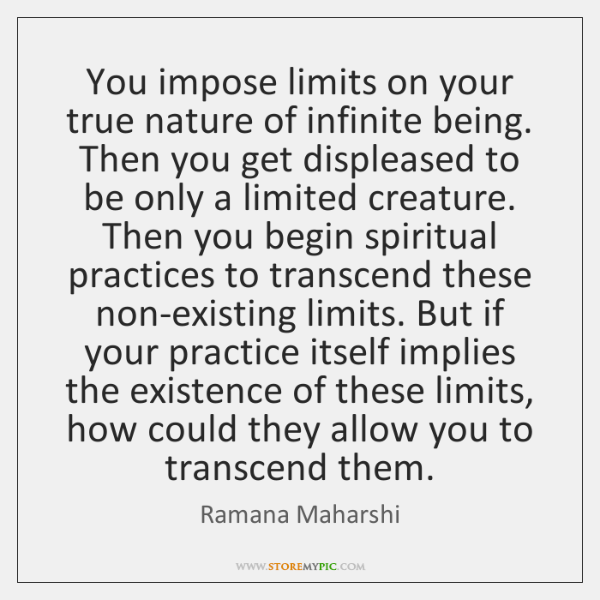 You impose limits on your true nature of infinite being. Then you ...