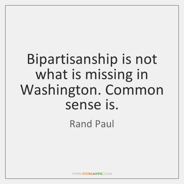Bipartisanship is not what is missing in Washington. Common sense is.