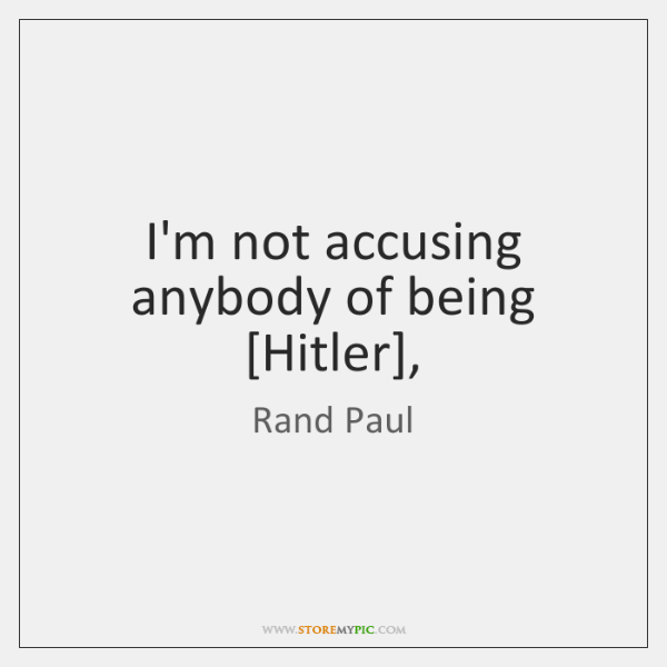 I'm not accusing anybody of being [Hitler],