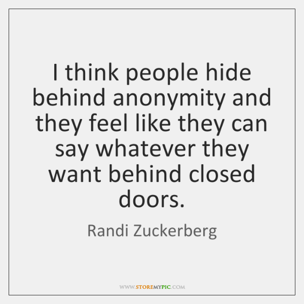 I think people hide behind anonymity and they feel like they can ...