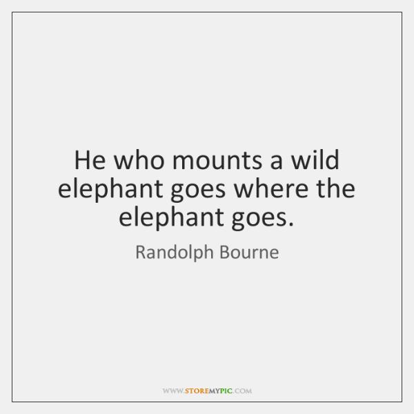 He who mounts a wild elephant goes where the elephant goes.