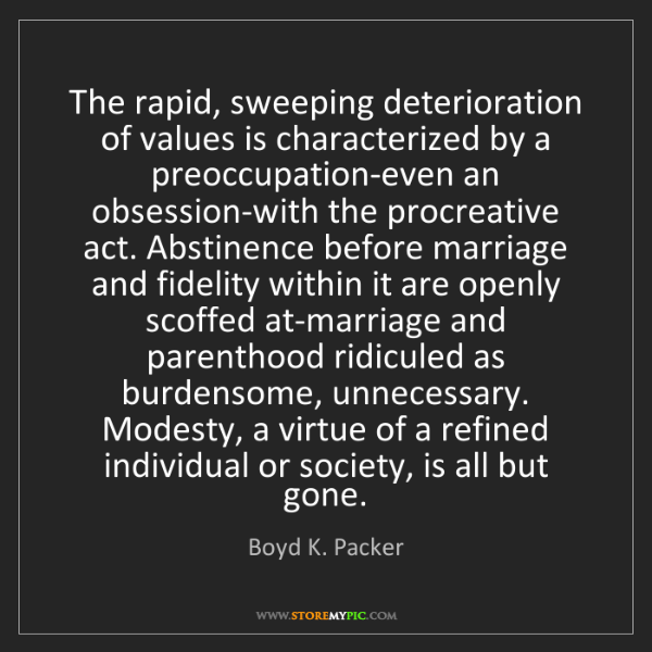 Boyd K. Packer: The rapid, sweeping deterioration of values is characterized...