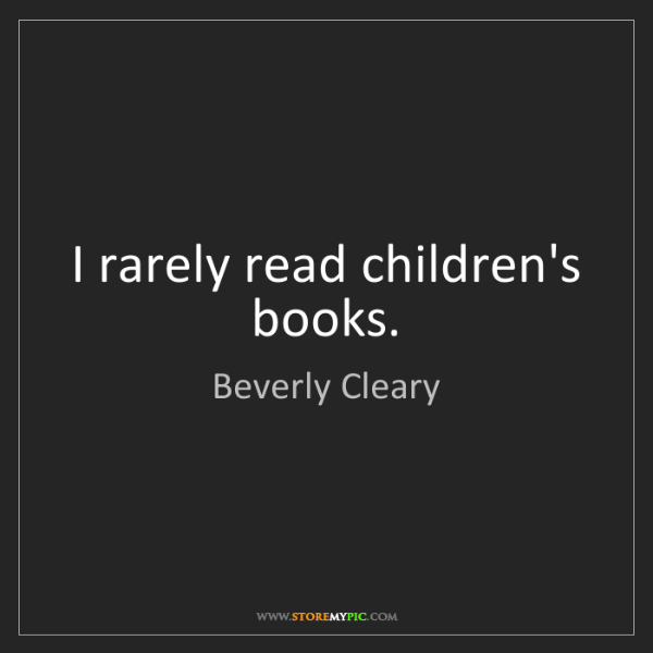 Beverly Cleary: I rarely read children's books.