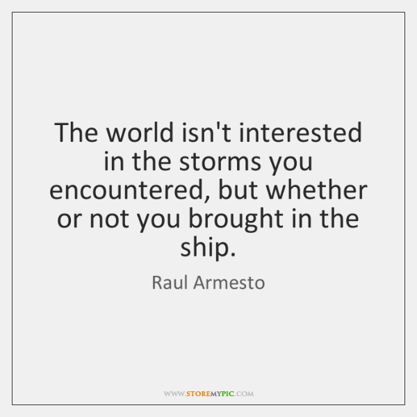 The world isn't interested in the storms you encountered, but whether or ...