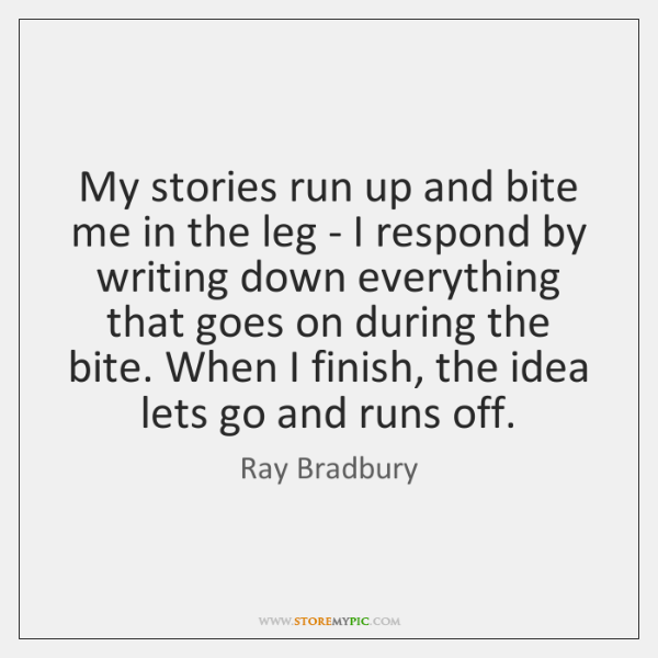 My stories run up and bite me in the leg - I ...