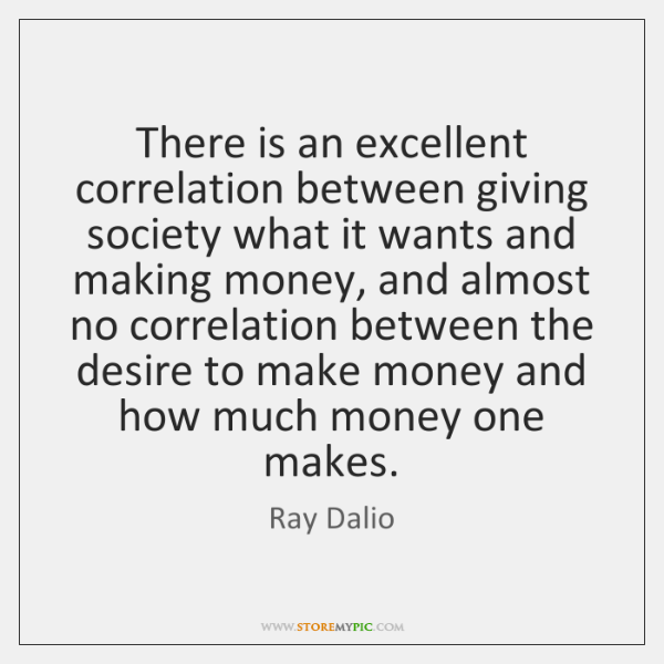 There is an excellent correlation between giving society what it wants and ...