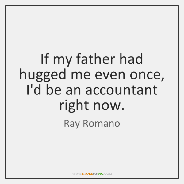 If my father had hugged me even once, I'd be an accountant ...