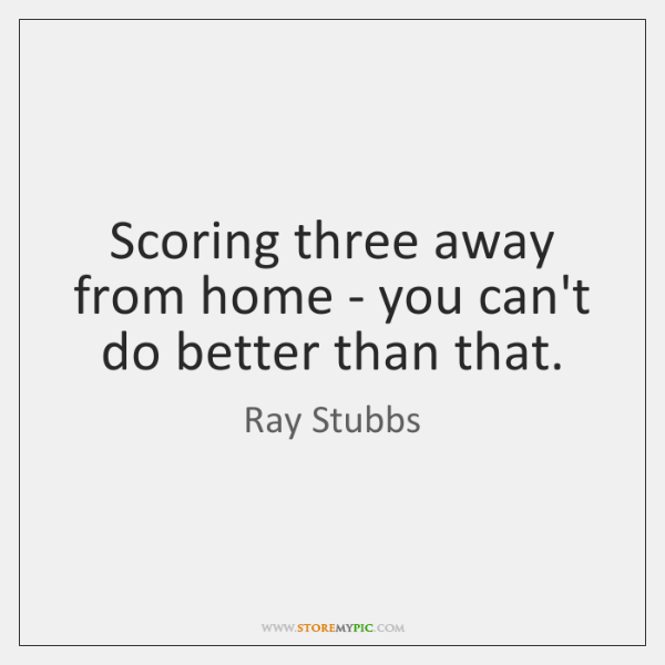 Scoring three away from home - you can't do better than that.