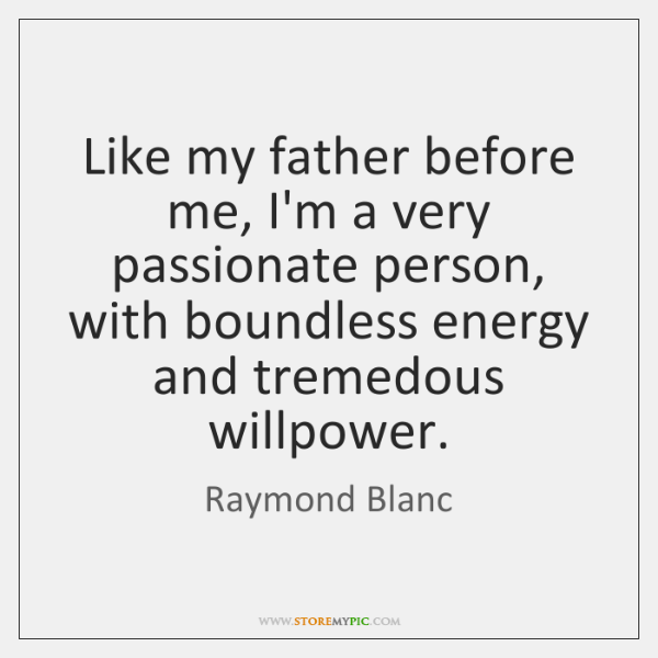 Like my father before me, I'm a very passionate person, with boundless ...